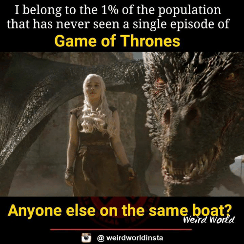 of game of thrones: I belong to the 1% of the population  that has never seen a single episode of  Game of Thrones  es  Anyone else on the same boat?  Weird World  @ weirdworldinsta