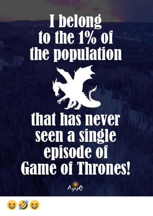 of game of thrones: I belong  to the 1% of  the population  that has never  seen a single  episode of  Game of Thrones!  AgeO 😆🤣😆