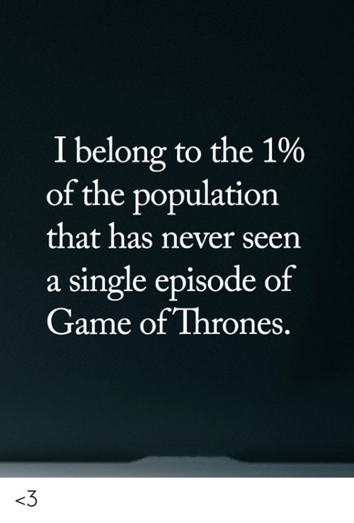of game of thrones: I belong to the 1%  of the population  that has never seen  a single episode of  Game of Thrones. <3