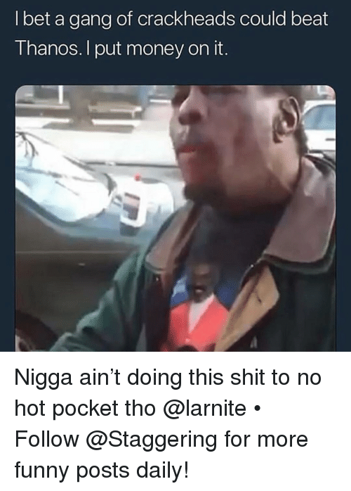 Funny, I Bet, and Money: I bet a gang of crackheads could beat  Thanos. I put money on it. Nigga ain't doing this shit to no hot pocket tho @larnite • ➫➫➫ Follow @Staggering for more funny posts daily!