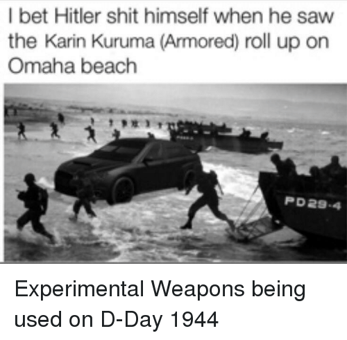 armored: I bet Hitler shit himself when he saw  the Karin Kuruma (Armored) roll up on  Omaha beach  PD29-4 Experimental Weapons being used on D-Day 1944