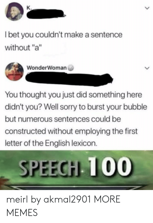 """Dank, I Bet, and Memes: I bet you couldn't make a sentence  without """"a""""  WonderWoman  You thought you just did something here  didn't you? Well sorry to burst your bubble  but numerous sentences could be  constructed without employing the first  letter of the English lexicon.  SPEEGHL T00 meirl by akmal2901 MORE MEMES"""