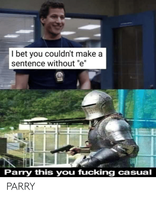 "Casual: I bet you couldn't make a  sentence without ""e""  Parry this you fucking casual PARRY"