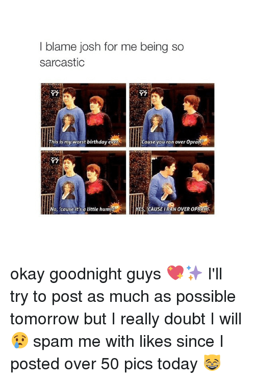 Worst Birthday: I blame josh for me being so  sarcastic  his is my worst birthday ever  Cause you ran over Opra  YES, CAUSE IRAN OVER OPRAH!  o, 'cause it's a little humid okay goodnight guys 💖✨ I'll try to post as much as possible tomorrow but I really doubt I will 😢 spam me with likes since I posted over 50 pics today 😸