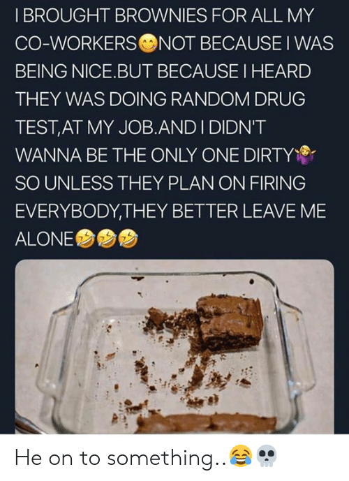 Co Workers: I BROUGHT BROWNIES FOR ALL MY  CO-WORKERS NOT BECAUSE I WAS  BEING NICE.BUT BECAUSE I HEARD  THEY WAS DOING RANDOM DRUG  TEST,AT MY JOB.AND I DIDN'T  WANNA BE THE ONLY ONE DIRTY  SO UNLESS THEY PLAN ON FIRING  EVERYBODY,THEY BETTER LEAVE ME  ALONE  7 He on to something..😂💀