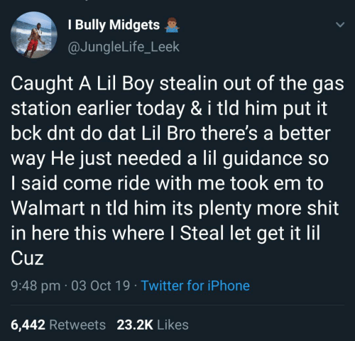 Iphone, Shit, and Twitter: I Bully Midgets  @JungleLife_Leek  Caught A Lil Boy stealin out of the gas  station earlier today & i tld him put it  bck dnt do dat Lil Bro there's a better  way He just needed a lil guidance so  I said come ride with me took em to  Walmart n tld him its plenty more shit  in here this where I Steal let get it lil  Cuz  9:48 pm 03 Oct 19 Twitter for iPhone  23.2K Likes  6,442 Retweets