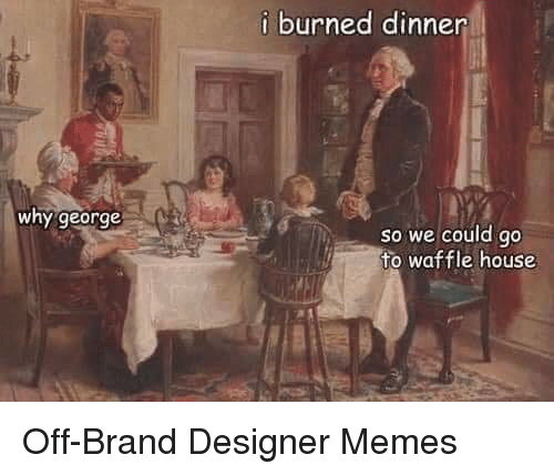 Waffle House: i burned dinner  why george  so we could go  to waffle house Off-Brand Designer Memes