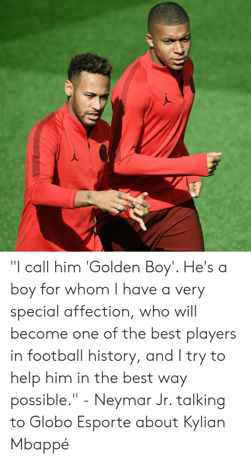"Football, Memes, and Neymar: ""I call him 'Golden Boy'. He's a boy for whom I have a very special affection, who will become one of the best players in football history, and I try to help him in the best way possible.""  - Neymar Jr. talking to Globo Esporte about Kylian Mbappé"