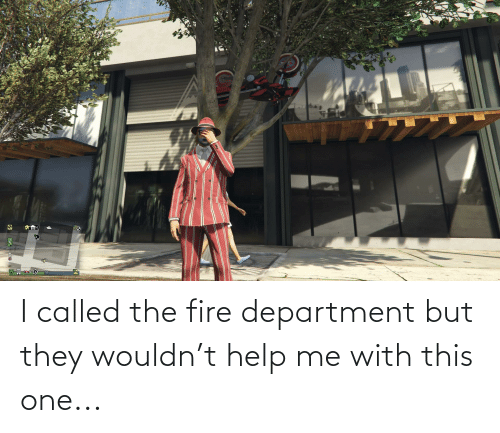 department: I called the fire department but they wouldn't help me with this one...