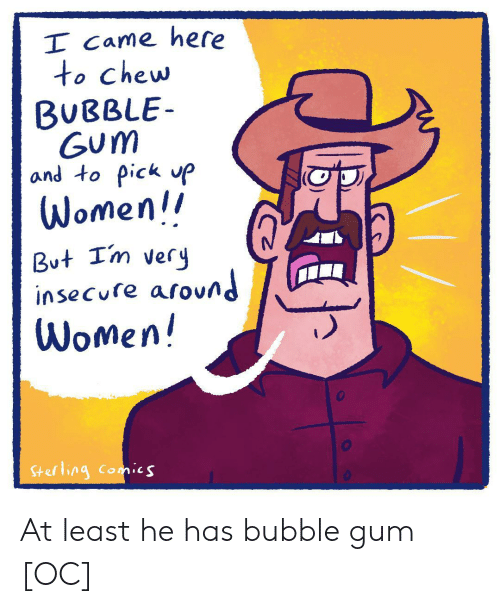 Women, I Came, and Comics: I Came here  to chew  BUBBLE  Gum  and to pick P  Women!  But Im very  insecure around  Women!  Sterling comics At least he has bubble gum [OC]