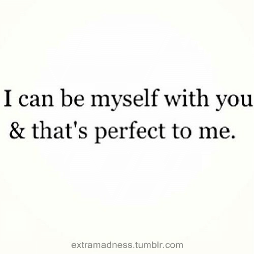 Be Myself: I can be myself with vou  & that's perfect to me.  extramadness.tumblr.com