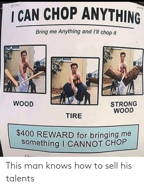 Strong: I CAN CHOP ANYTHING  Bring me Anything and l'll chop it  WOOD  STRONG  WOOD  TIRE  $400 REWARD for bringing me  something I CANNOT CHOP  Chonei This man knows how to sell his talents