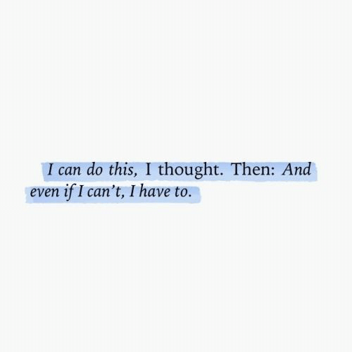 Thought, Can, and This: I can do this, I thought. Then: And  even if I can't, I have to.