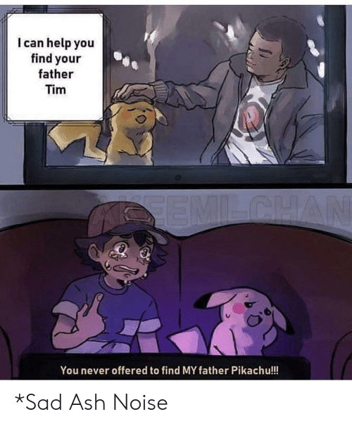 Find My: I can help you  find your  father  Tim  SEMILCHAN  You never offered to find MY father Pikachu!!! *Sad Ash Noise