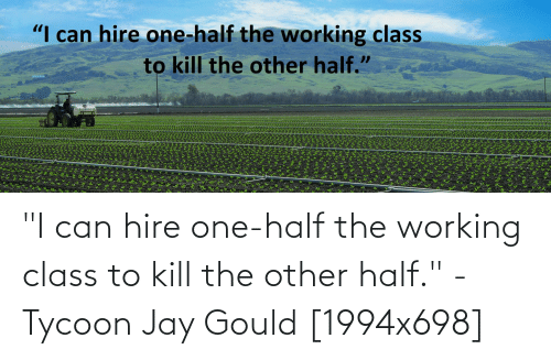 """hire: """"I can hire one-half the working class to kill the other half."""" - Tycoon Jay Gould [1994x698]"""