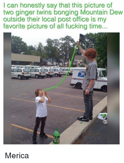 gingerly: I can honestly say that this picture of  two ginger twins bonging Mountain Dew  outside their local post office is my  favorite picture of all fucking time... Merica