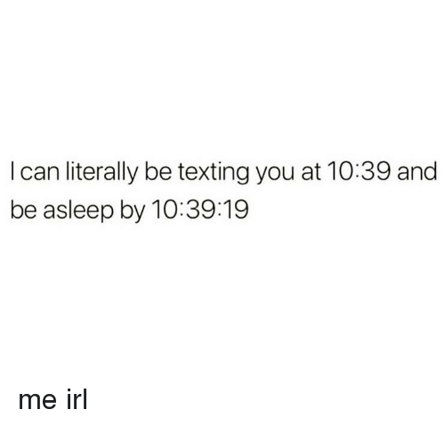 Texting, Irl, and Me IRL: I can literally be texting you at 10:39 and  be asleep by 10:39:19 me irl
