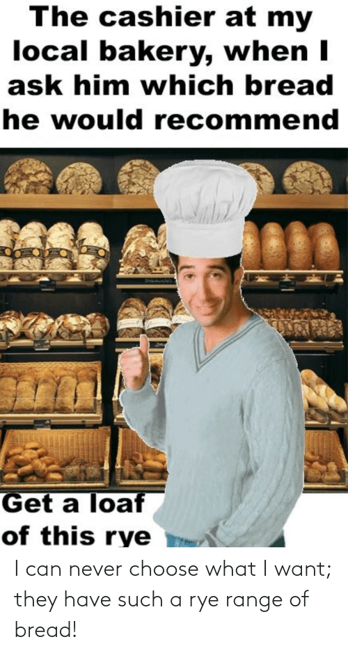 bread: I can never choose what I want; they have such a rye range of bread!