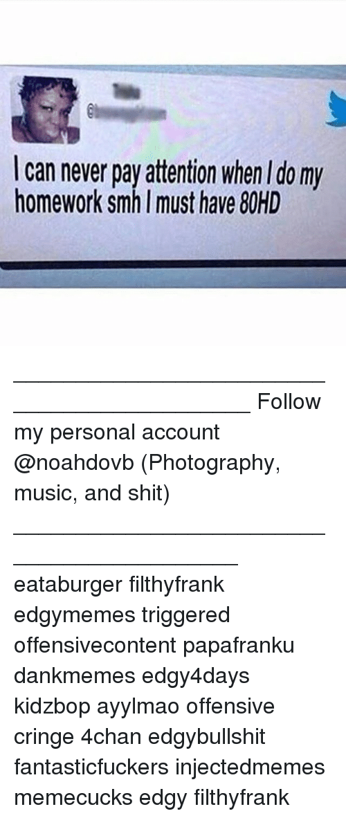 Papafranku: I can never pay attention when I do my  homework smh I must have 80HD ____________________________________________ Follow my personal account @noahdovb (Photography, music, and shit) ___________________________________________ eataburger filthyfrank edgymemes triggered offensivecontent papafranku dankmemes edgy4days kidzbop ayylmao offensive cringe 4chan edgybullshit fantasticfuckers injectedmemes memecucks edgy filthyfrank