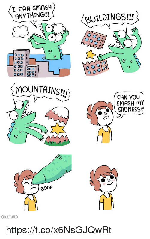 Memes, Smashing, and Boop: I CAN SMASH  ANYTHING!!  BUILDINGS!!  DOD I  MOUNTAINS!!,  CAN YOU  SMASH MY  SADNESS?  BOOP  OWLTURD https://t.co/x6NsGJQwRt