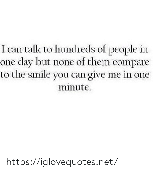 People In: I can talk to hundreds of people in  one day but none of them compare  to the smile you can give me in one  minute. https://iglovequotes.net/