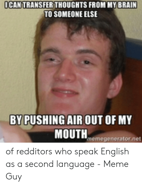 Speak English Meme: I CAN TRANSFER THOUGHTS FROM MY BRAIN  TO SOMEONE ELSE  BY PUSHING AIR OUT OF MY  emegenerator.net of redditors who speak English as a second language - Meme Guy