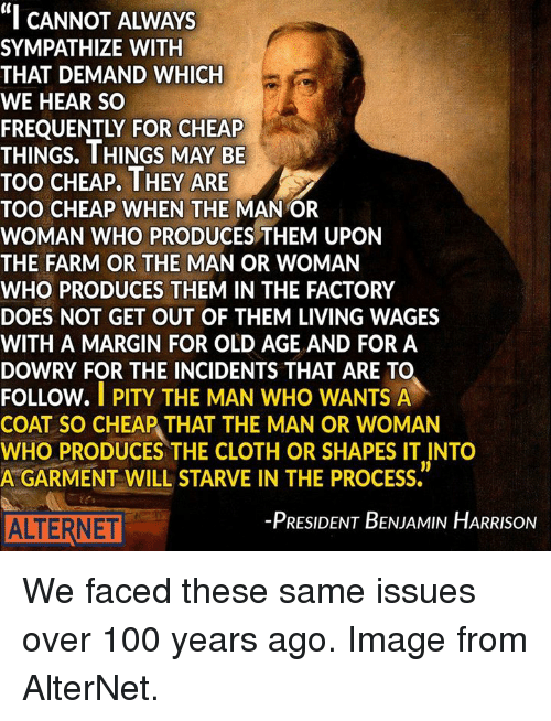 """Marginalize: """"I CANNOT ALWAYS  SYMPATHIZE WITH  THAT DEMAND WHICH  WE HEAR SO  THINGS. THINGS MAY BE  TOO CHEAP. THEY ARE  TOO CHEAP WHEN THE  MANOR  WOMAN WHO PRODUCES THEM UPON  THE FARM OR THE MAN OR WOMAN  WHO PRODUCES THEM IN THE FACTORY  DOES NOT GET OUT OF THEM LIVING WAGES  WITH A MARGIN FOR OLD AGE AND FOR A  DOWRY FOR THE INCIDENTS THAT ARE TO  FOLLOW.  I PITY THE MAN WHO WANTS A  COAT SO CHEAP THAT THE MAN OR WOMAN  WHO PRODUCES THE CLOTH OR SHAPES IT INTO  A GARMENT WILL STARVE IN THE PROCESS.  -PRESIDENT BENJAMIN HARRISON  ALTERNET We faced these same issues over 100 years ago. Image from AlterNet."""
