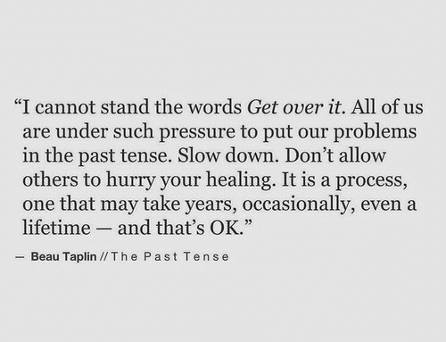 """Tense: """"I cannot stand the words Get over it. All of us  are under such pressure to put our problems  in the past tense. Slow down. Don't allovw  others to hurry your healing. It is a process,  one that may take years, occasionally, even a  lifetime and that's OK.""""  Beau Taplin //Th e Past Tense"""