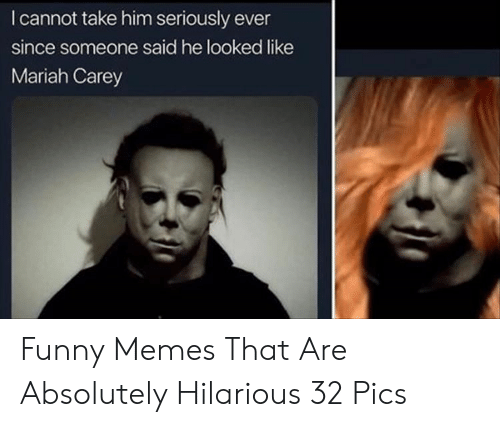 mariah carey: I cannot take him seriously ever  since someone said he looked like  Mariah Carey Funny Memes That Are Absolutely Hilarious 32 Pics