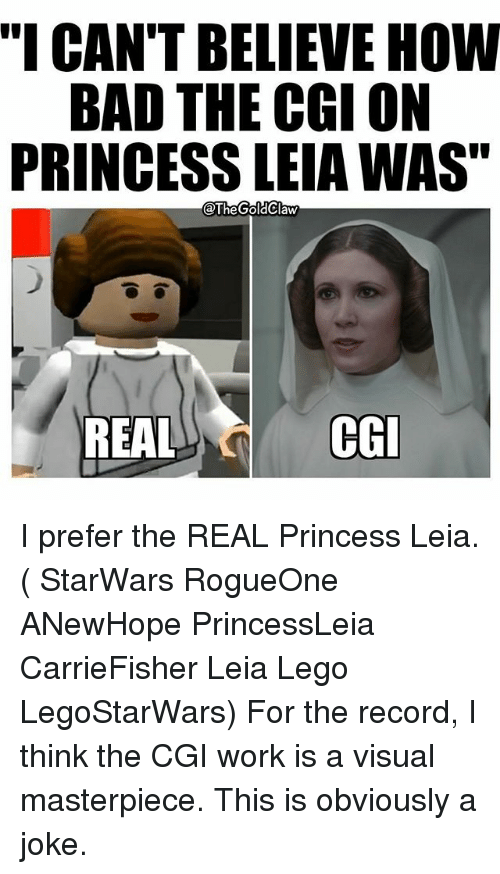 "Princess Leia: ""I CAN'T BELIEVE HOW  BAD THE CGI ON  PRINCESS LEIAWAS""  @The GoldClaw  REAL  CGI I prefer the REAL Princess Leia. ( StarWars RogueOne ANewHope PrincessLeia CarrieFisher Leia Lego LegoStarWars) For the record, I think the CGI work is a visual masterpiece. This is obviously a joke."