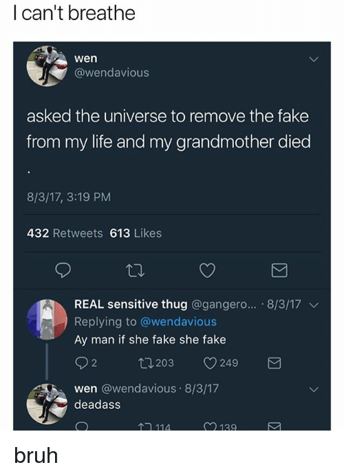 Bruh, Fake, and Life: I can't breathe  wen  @wendavious  asked the universe to remove the fake  from my life and my grandmother died  8/3/17, 3:19 PM  432 Retweets 613 Likes  REAL sensitive thug @gangero...-8/3/17 ﹀  Replying to @wendavious  Ay man if she fake she fake  wen @wendavious 8/3/17  deadass  114  139 bruh
