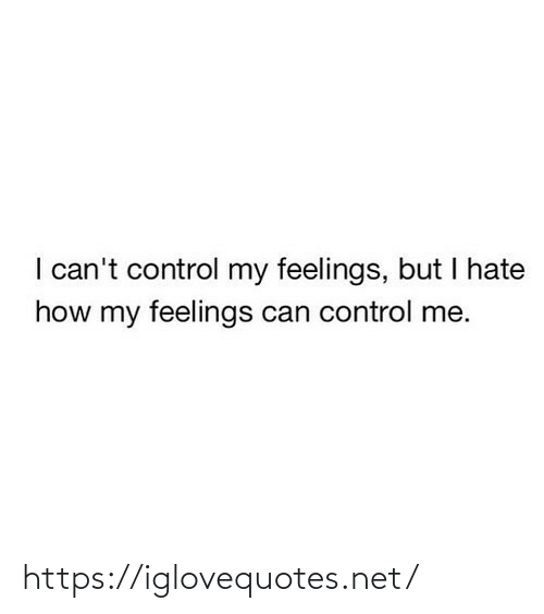 Control: I can't control my feelings, but I hate  how my feelings can control me. https://iglovequotes.net/