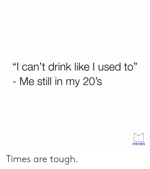 """Cant Drink: """"I can't drink like I used to""""  Me still in my 20's  MEMES Times are tough."""