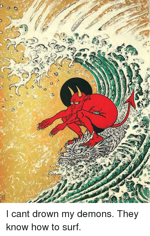How To, How, and Demons: I cant drown my demons. They know how to surf.