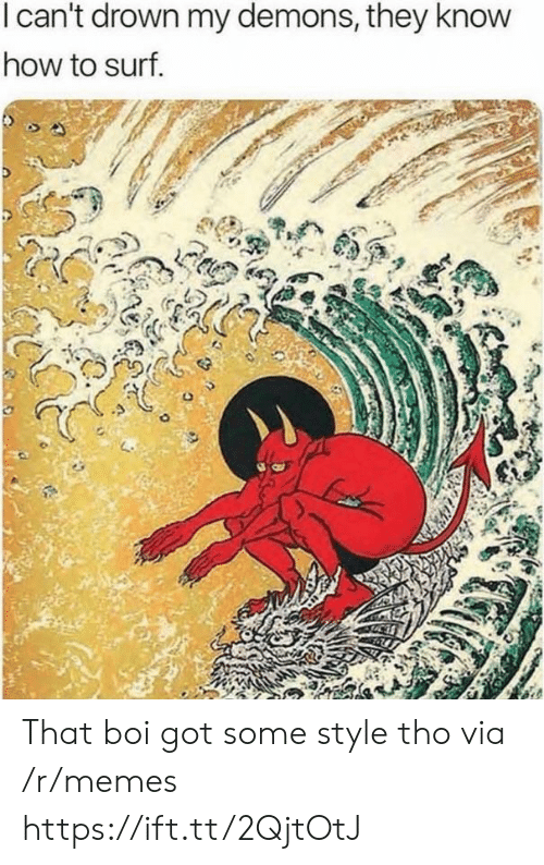 Memes, How To, and How: I can't drown my demons, they know  how to surf That boi got some style tho via /r/memes https://ift.tt/2QjtOtJ