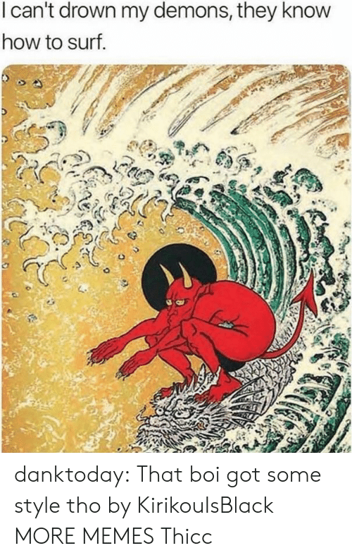 Dank, Memes, and Tumblr: I can't drown my demons, they know  how to surf danktoday:  That boi got some style tho by KirikouIsBlack MORE MEMES  Thicc