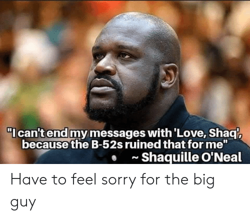 "Shaq, Sorry, and Shaquille: I can't end my messages with'Love, Shaq  because the B-52s ruined that for me""  Shaquille O'Neal  N Have to feel sorry for the big guy"