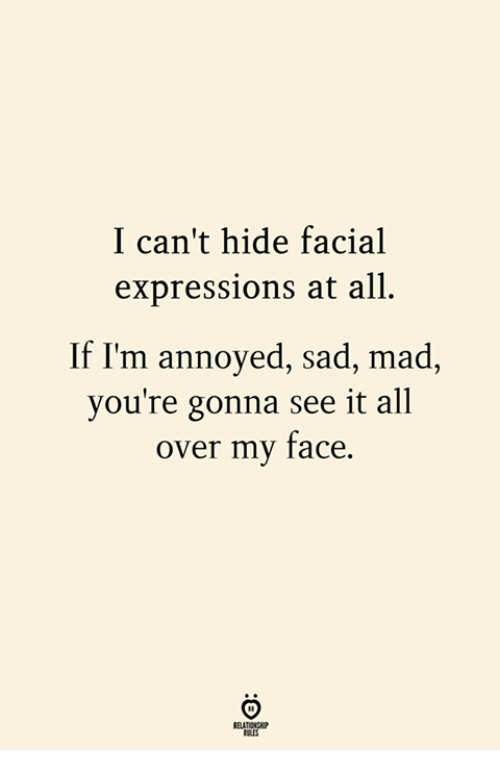 Mad, Sad, and Annoyed: I can't hide facial  expressions at all.  If I'm annoyed, sad, mad,  you're gonna see it all  over my face.