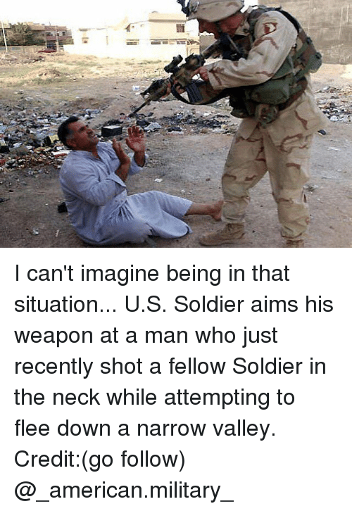 shotting: I can't imagine being in that situation... U.S. Soldier aims his weapon at a man who just recently shot a fellow Soldier in the neck while attempting to flee down a narrow valley. Credit:(go follow) @_american.military_
