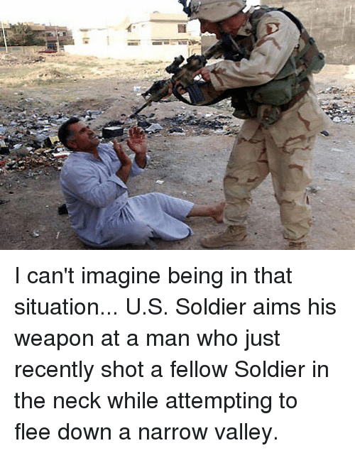 Weaponized: I can't imagine being in that situation...  U.S. Soldier aims his weapon at a man who just recently shot a fellow Soldier in the neck while attempting to flee down a narrow valley.