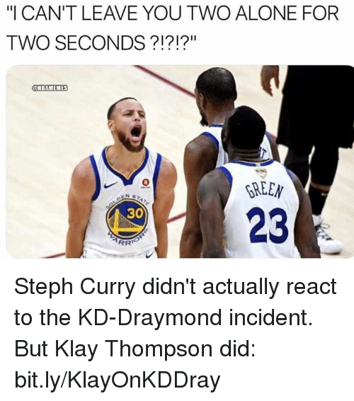 "Being Alone, Klay Thompson, and Nba: I CAN'T LEAVE YOU TWO ALONE FOR  TWO SECONDS ?!?!?""  @NBAMEMES  8  GREEN  23  30 Steph Curry didn't actually react to the KD-Draymond incident.  But Klay Thompson did: bit.ly/KlayOnKDDray"