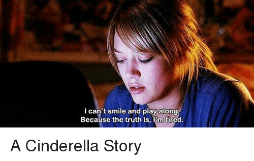 A Cinderella Story: I can't smile and play along  Because the truth is  m tired A Cinderella Story