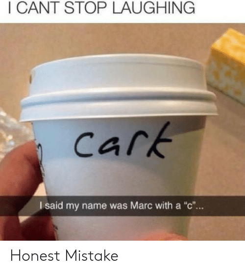 "Marc With A C: I CANT STOP LAUGHING  Cark  I said my name was Marc with a ""c""... Honest Mistake"
