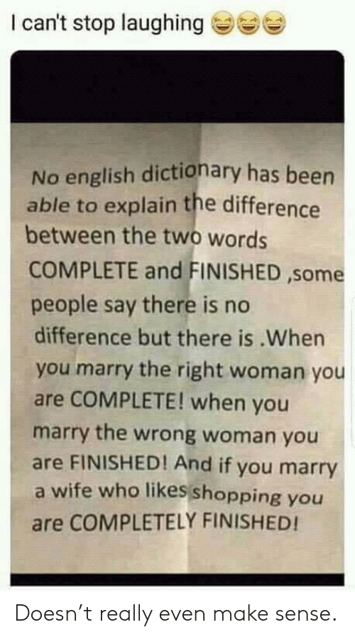 Dictionary: I can't stop laughinge  No english dictionary has been  able to explain the difference  between the two words  COMPLETE and FINISHED ,some  people say there is no  difference but there is.When  you marry the right woman you  are COMPLETE! when you  marry the wrong woman you  are FINISHED! And if you marry  a wife who likes shopping you  are COMPLETELY FINISHED! Doesn't really even make sense.