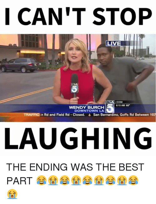 Wendies: I CAN'T STOP  LIVE  BILA  COM  6:15 AM 68  WENDY BURCH  DOWNTOWN LA  TRAFFIC in Red and Field Rd Closed. San Bernardino, Goffs Rd Between 107  LAUGHING THE ENDING WAS THE BEST PART 😂😭😂😭😂😭😂😭😂😭