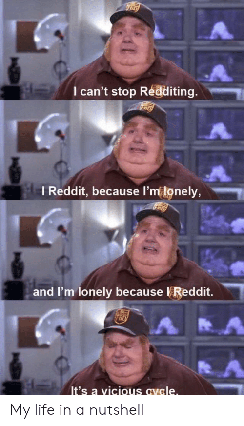 Vicious: I can't stop Redditing.  I Reddit, because l'm lonely,  and I'm lonely because Reddit.  It's a vicious avele My life in a nutshell