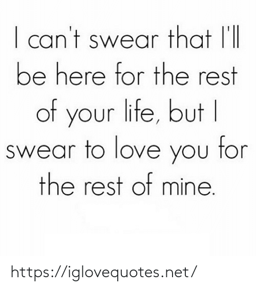 Of Mine: I can't swear that l'll  be here for the rest  of your life, but I  swear to love you tor  the rest of mine. https://iglovequotes.net/