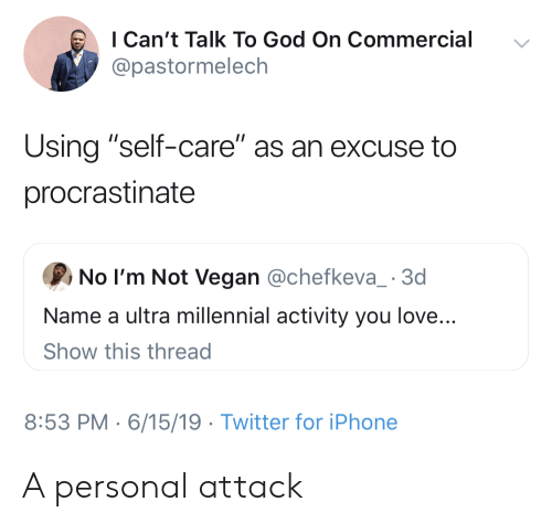 "God, Iphone, and Love: I Can't Talk To God On Commercial  @pastormelech  Using ""self-care"" as an excuse to  procrastinate  No I'm Not Vegan @chefkeva_ 3d  Name a ultra millennial activity you love...  Show this thread  8:53 PM 6/15/19 Twitter for iPhone A personal attack"