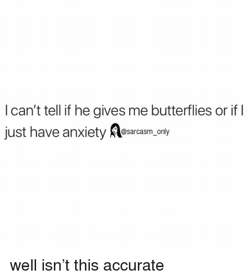 Funny, Memes, and Anxiety: I can't tell if he gives me butterflies or if  just have anxiety esarasm.only well isn't this accurate
