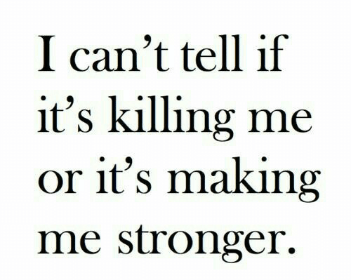Making,  I Cant, and  Killing Me: I can't tell if  it's killing me  or it's making  me stronger.